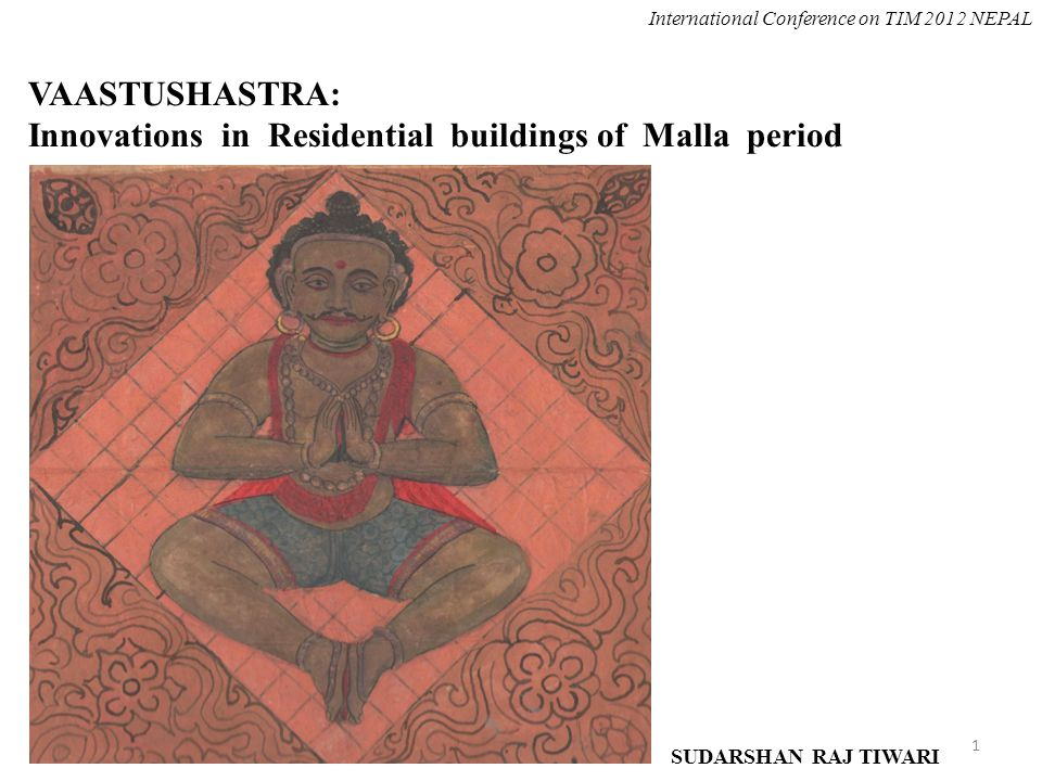 VAASTUSHASTRA: Innovations in Residential buildings of Malla period SUDARSHAN RAJ TIWARI International Conference on TIM 2012 NEPAL 1