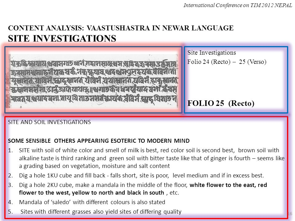CONTENT ANALYSIS: VAASTUSHASTRA IN NEWAR LANGUAGE SITE INVESTIGATIONS SITE AND SOIL INVESTIGATIONS SOME SENSIBLE OTHERS APPEARING ESOTERIC TO MODERN MIND 1.SITE with soil of white color and smell of milk is best, red color soil is second best, brown soil with alkaline taste is third ranking and green soil with bitter taste like that of ginger is fourth – seems like a grading based on vegetation, moisture and salt content 2.Dig a hole 1KU cube and fill back - falls short, site is poor, level medium and if in excess best.
