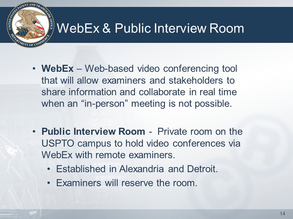 WebEx & Public Interview Room WebEx – Web-based video conferencing tool that will allow examiners and stakeholders to share information and collaborate in real time when an in-person meeting is not possible.
