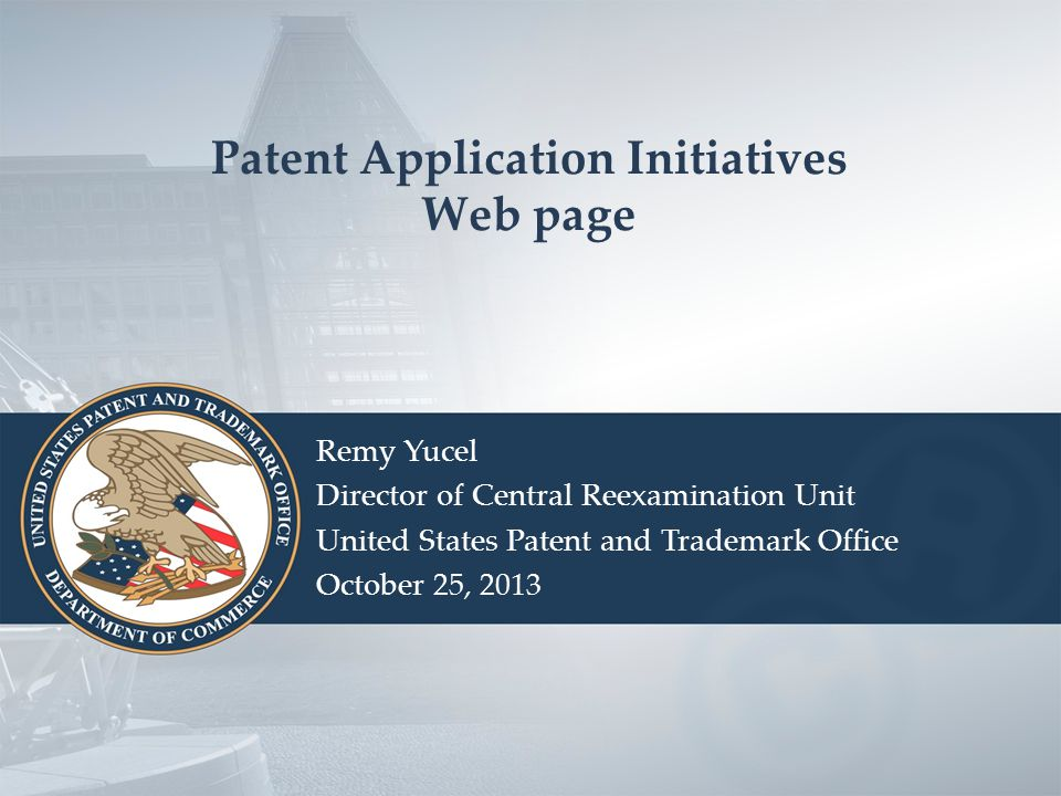Patent Application Initiatives Web page Remy Yucel Director of Central Reexamination Unit United States Patent and Trademark Office October 25, 2013