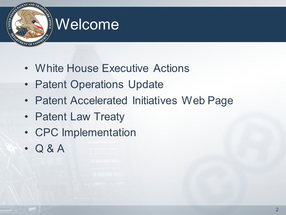 Welcome White House Executive Actions Patent Operations Update Patent Accelerated Initiatives Web Page Patent Law Treaty CPC Implementation Q & A 2