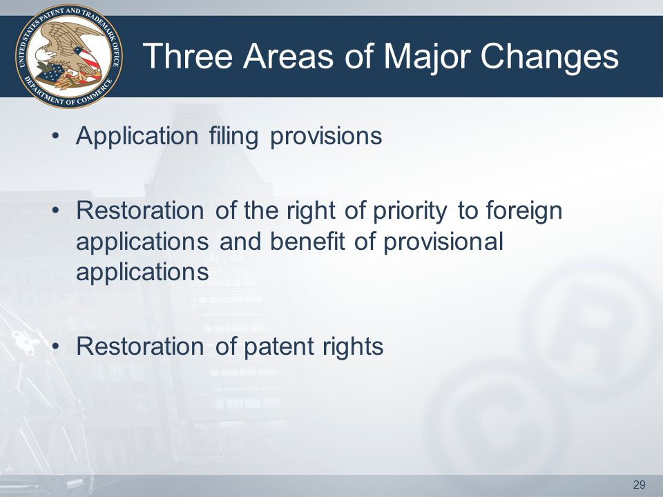 Three Areas of Major Changes Application filing provisions Restoration of the right of priority to foreign applications and benefit of provisional applications Restoration of patent rights 29