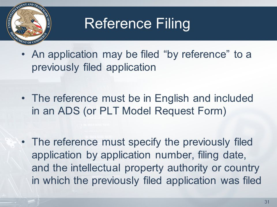 Reference Filing An application may be filed by reference to a previously filed application The reference must be in English and included in an ADS (or PLT Model Request Form) The reference must specify the previously filed application by application number, filing date, and the intellectual property authority or country in which the previously filed application was filed 31