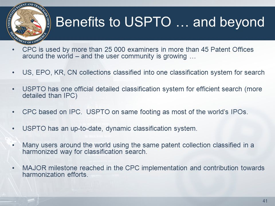 Benefits to USPTO … and beyond CPC is used by more than 25 000 examiners in more than 45 Patent Offices around the world – and the user community is growing … US, EPO, KR, CN collections classified into one classification system for search USPTO has one official detailed classification system for efficient search (more detailed than IPC) CPC based on IPC.