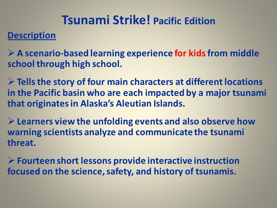 Tsunami Strike! Pacific Edition Description  A scenario-based learning experience for kids from middle school through high school.  Tells the story