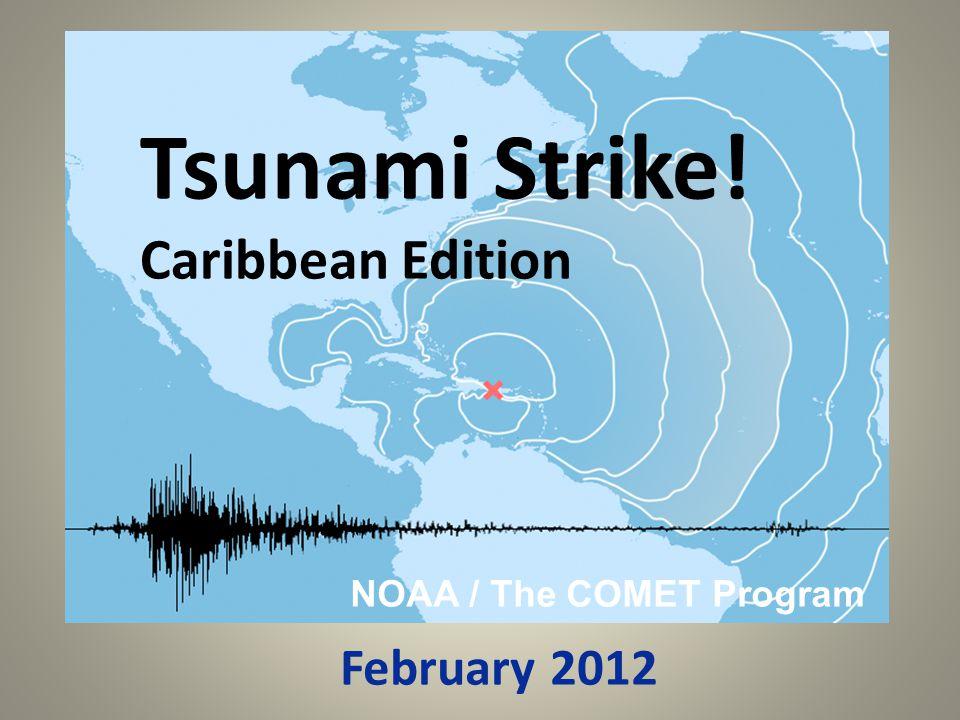 Tsunami Strike! Caribbean Edition NOAA / The COMET Program February 2012