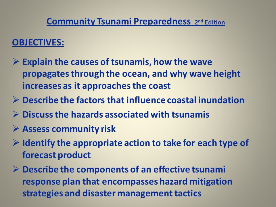 Community Tsunami Preparedness 2 nd Edition OBJECTIVES:  Explain the causes of tsunamis, how the wave propagates through the ocean, and why wave height increases as it approaches the coast  Describe the factors that influence coastal inundation  Discuss the hazards associated with tsunamis  Assess community risk  Identify the appropriate action to take for each type of forecast product  Describe the components of an effective tsunami response plan that encompasses hazard mitigation strategies and disaster management tactics