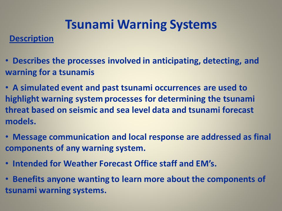 Tsunami Warning Systems Description Describes the processes involved in anticipating, detecting, and warning for a tsunamis A simulated event and past tsunami occurrences are used to highlight warning system processes for determining the tsunami threat based on seismic and sea level data and tsunami forecast models.