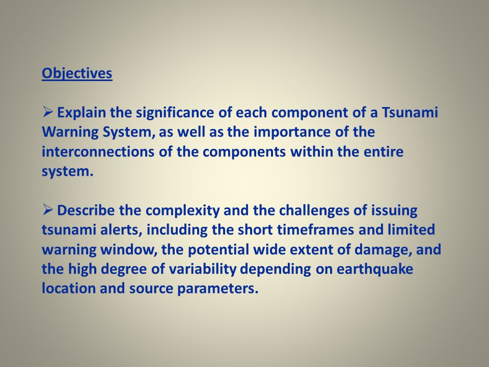 Objectives  Explain the significance of each component of a Tsunami Warning System, as well as the importance of the interconnections of the components within the entire system.