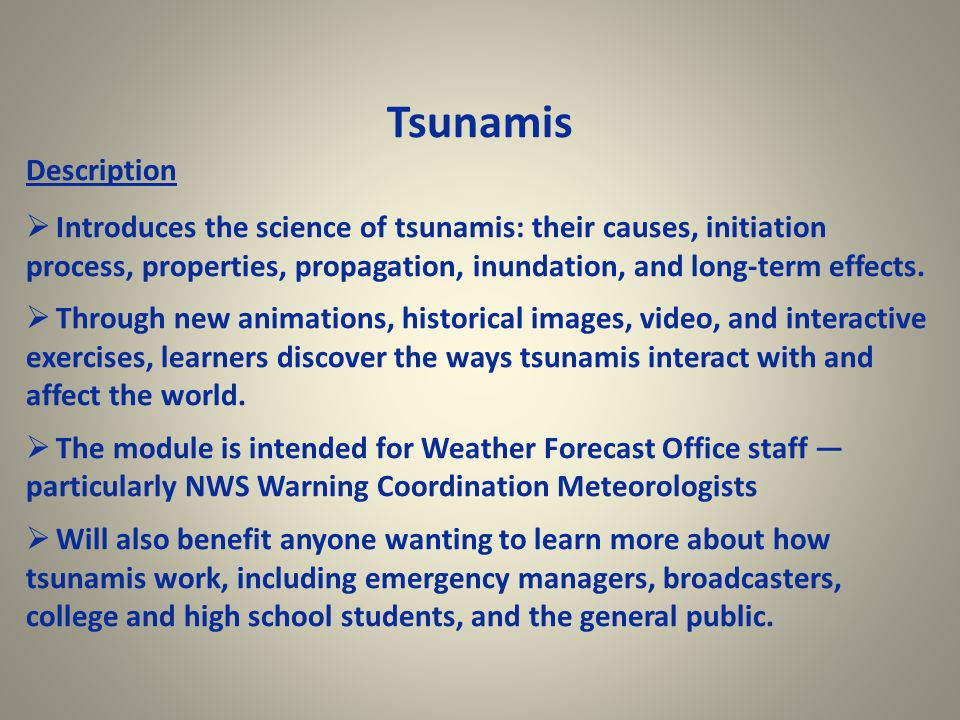 Tsunamis Description  Introduces the science of tsunamis: their causes, initiation process, properties, propagation, inundation, and long-term effects.