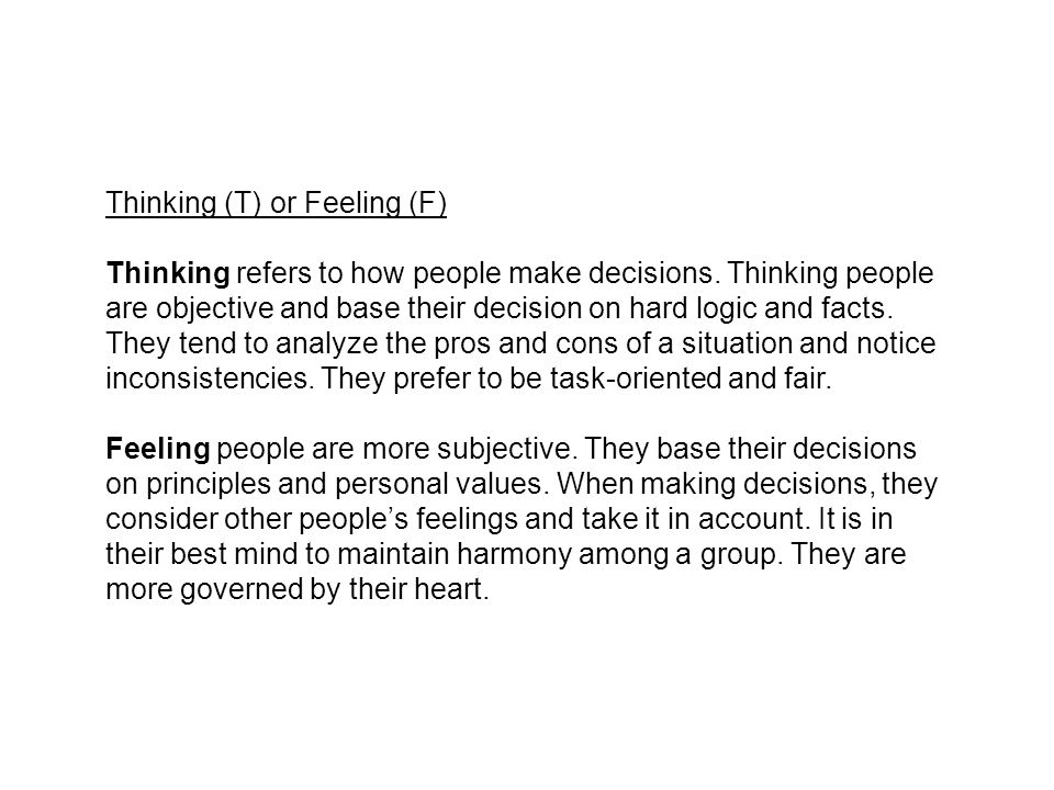Thinking (T) or Feeling (F) Thinking refers to how people make decisions. Thinking people are objective and base their decision on hard logic and fact