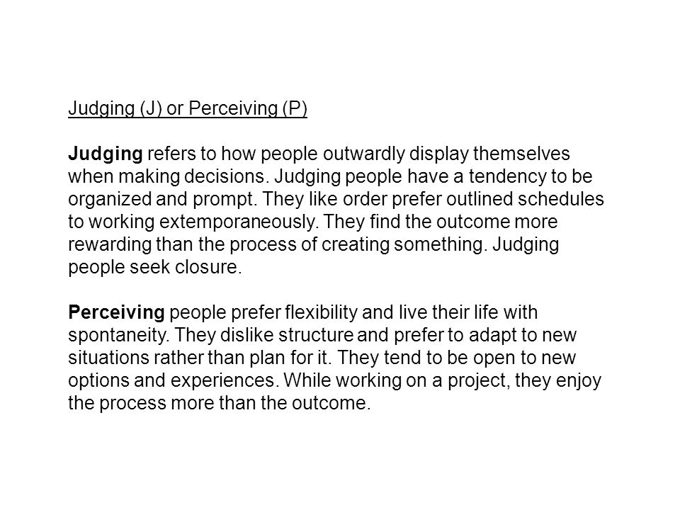 Judging (J) or Perceiving (P) Judging refers to how people outwardly display themselves when making decisions. Judging people have a tendency to be or