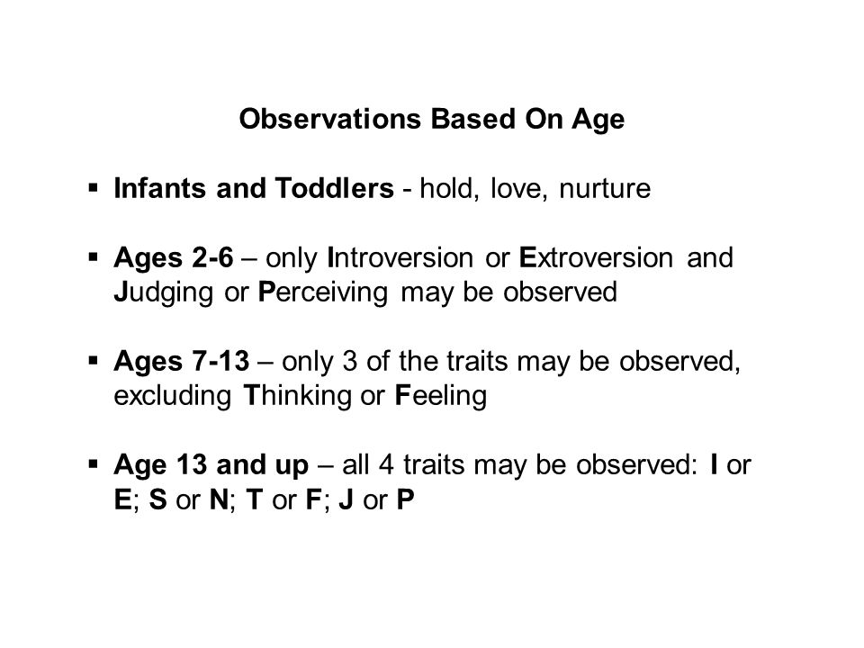 Observations Based On Age  Infants and Toddlers - hold, love, nurture  Ages 2-6 – only Introversion or Extroversion and Judging or Perceiving may be observed  Ages 7-13 – only 3 of the traits may be observed, excluding Thinking or Feeling  Age 13 and up – all 4 traits may be observed: I or E; S or N; T or F; J or P