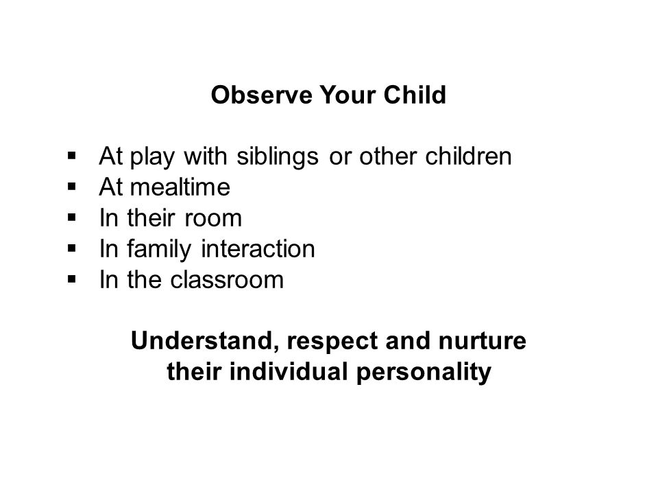 Observe Your Child  At play with siblings or other children  At mealtime  In their room  In family interaction  In the classroom Understand, resp