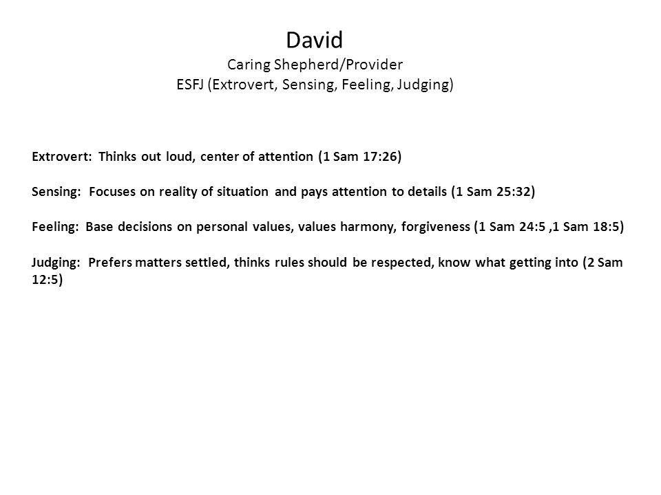 David Caring Shepherd/Provider ESFJ (Extrovert, Sensing, Feeling, Judging) Extrovert: Thinks out loud, center of attention (1 Sam 17:26) Sensing: Focu