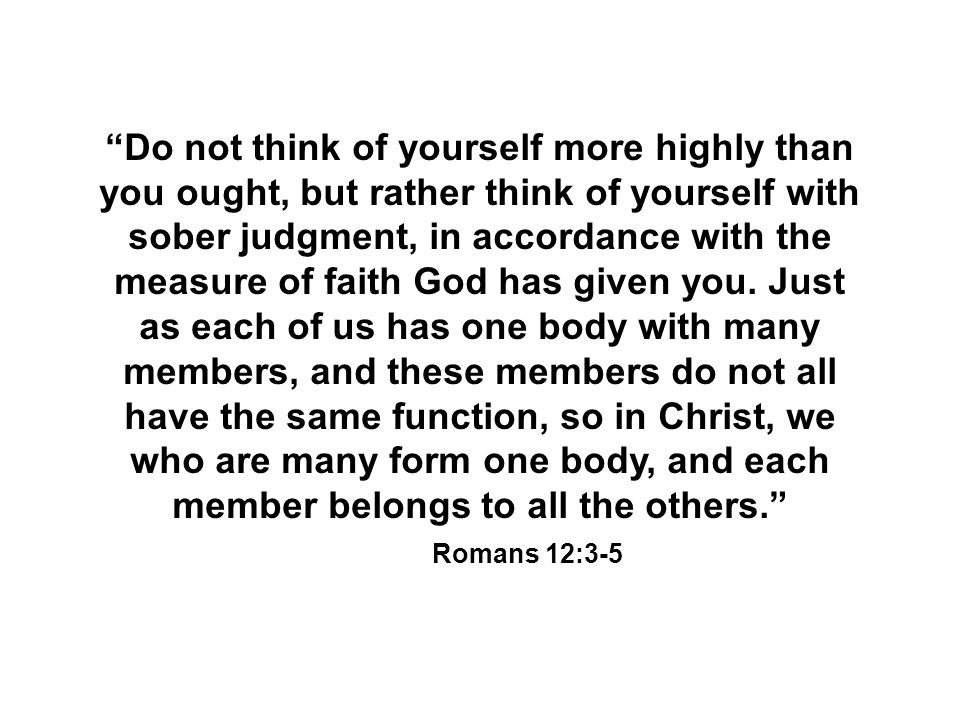 """""""Do not think of yourself more highly than you ought, but rather think of yourself with sober judgment, in accordance with the measure of faith God ha"""