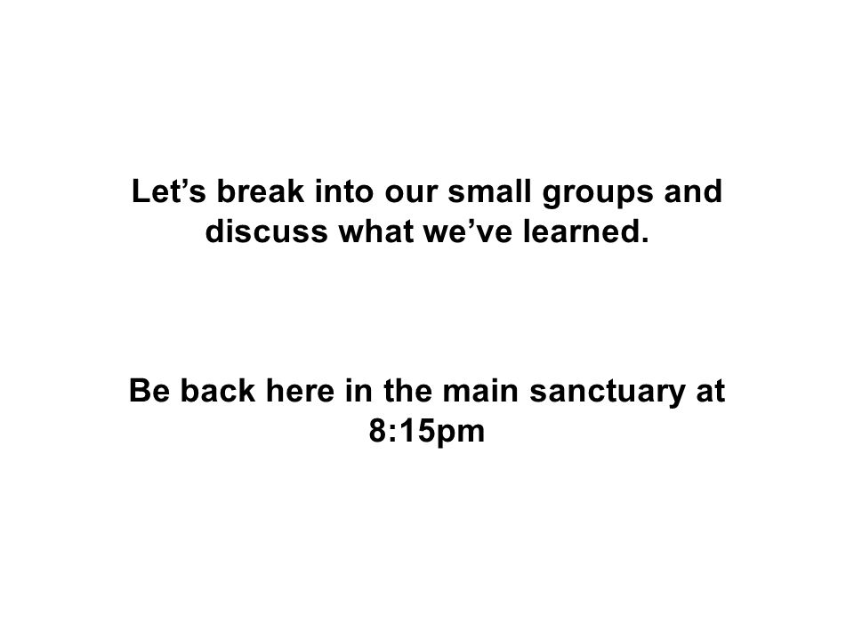 Let's break into our small groups and discuss what we've learned. Be back here in the main sanctuary at 8:15pm