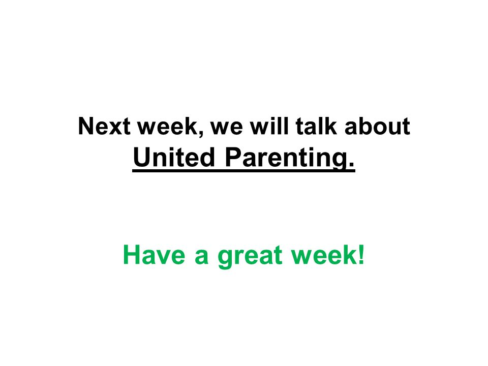 Next week, we will talk about United Parenting. Have a great week!