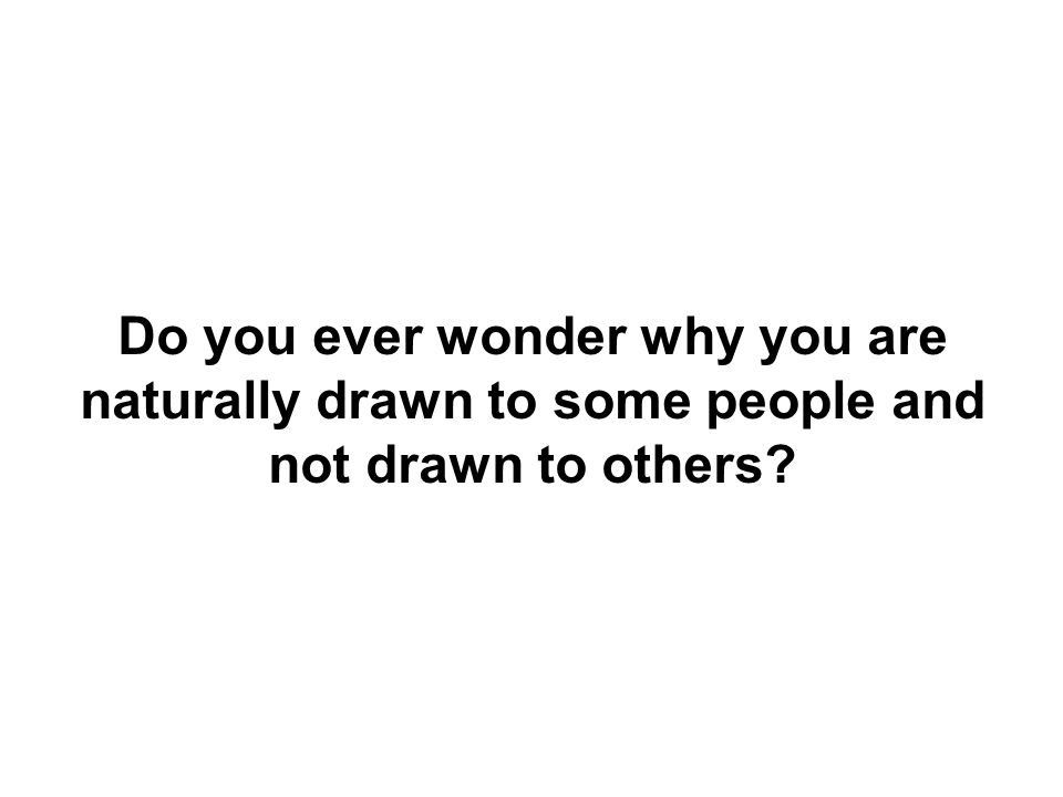 Do you ever wonder why you are naturally drawn to some people and not drawn to others?