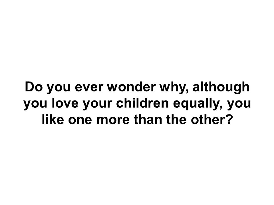 Do you ever wonder why, although you love your children equally, you like one more than the other?