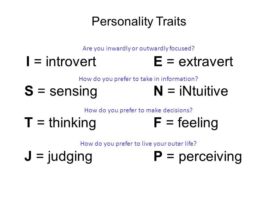 Personality Traits I = introvert S = sensing T = thinking J = judging E = extravert N = iNtuitive F = feeling P = perceiving Are you inwardly or outwardly focused.