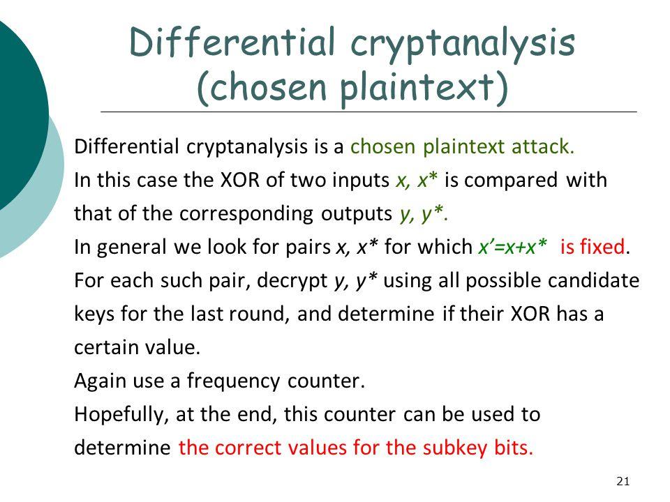 21 Differential cryptanalysis (chosen plaintext) Differential cryptanalysis is a chosen plaintext attack.