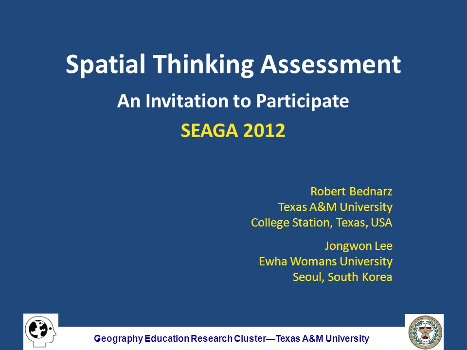 Geography Education Research Cluster—Texas A&M University Spatial Thinking Assessment An Invitation to Participate SEAGA 2012 Robert Bednarz Texas A&M University College Station, Texas, USA Jongwon Lee Ewha Womans University Seoul, South Korea
