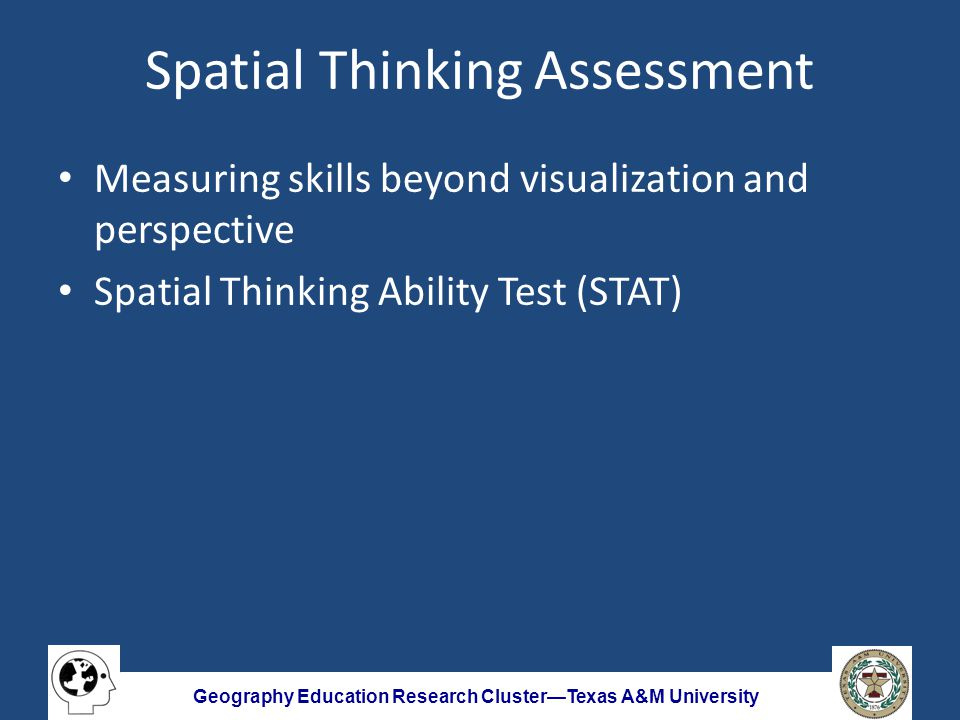 Geography Education Research Cluster—Texas A&M University Spatial Thinking Assessment Measuring skills beyond visualization and perspective Spatial Thinking Ability Test (STAT)