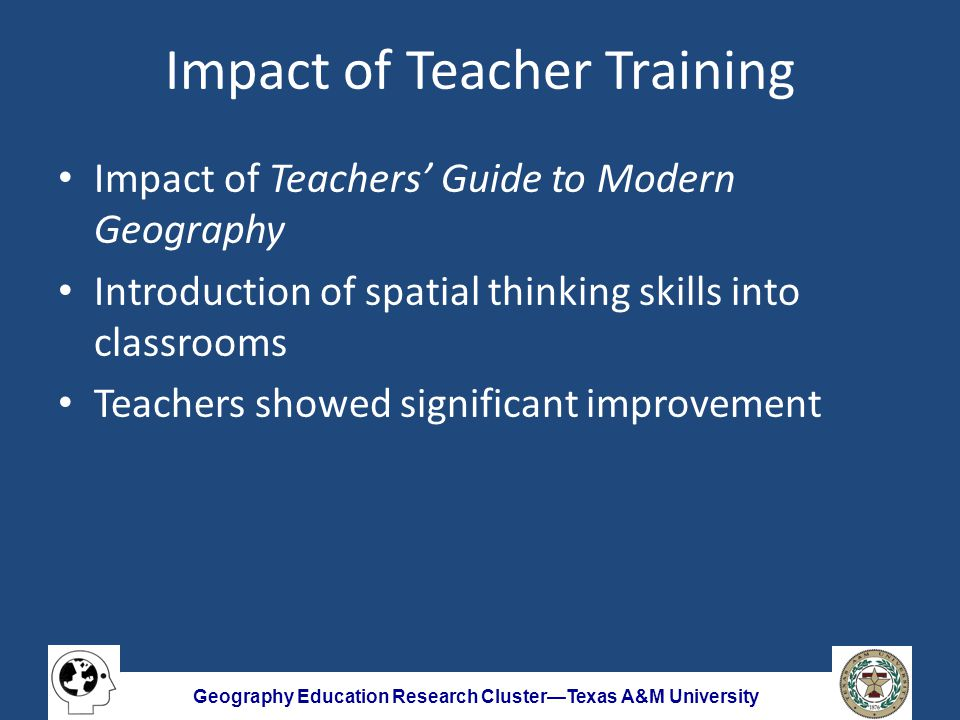 Geography Education Research Cluster—Texas A&M University Impact of Teacher Training Impact of Teachers' Guide to Modern Geography Introduction of spatial thinking skills into classrooms Teachers showed significant improvement