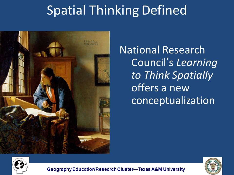 Geography Education Research Cluster—Texas A&M University Spatial Thinking Defined National Research Council's Learning to Think Spatially offers a new conceptualization