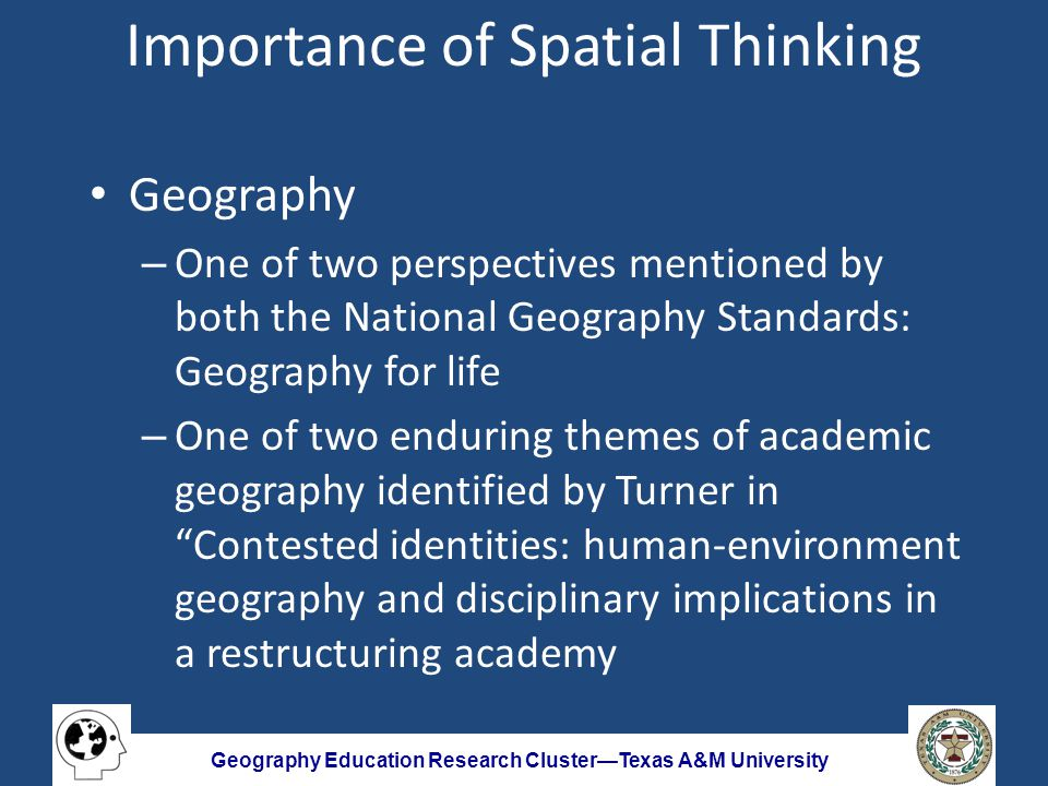Geography Education Research Cluster—Texas A&M University Importance of Spatial Thinking Geo-spatial technology (GST) – Importance of representations noted in Learning to Think Spatially – Recognition of the role GIS can play as a support system for spatial thinking – Necessity for spatial thinking to exploit the advantages of GST – Growing opportunities in the workforce
