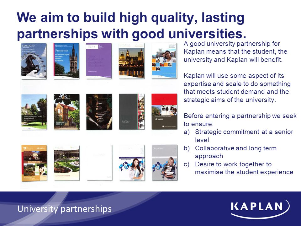 Kaplan International Colleges partner with sixteen universities providing pathway programmes Pathways UK: Bournemouth University City University Cranfield University University of Glasgow University of Liverpool Nottingham Trent University University of Sheffield Brighton University Westminster University UAE: Institute of Applied Technology US: North Eastern University University of Utah China: Northern Consortium Partner Australia: University of Adelaide Murdoch University We have other University partnerships in the UK and globally on non pathway programmes