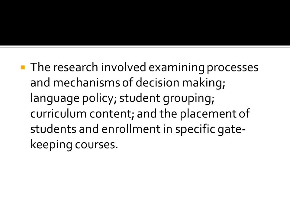  The research involved examining processes and mechanisms of decision making; language policy; student grouping; curriculum content; and the placement of students and enrollment in specific gate- keeping courses.