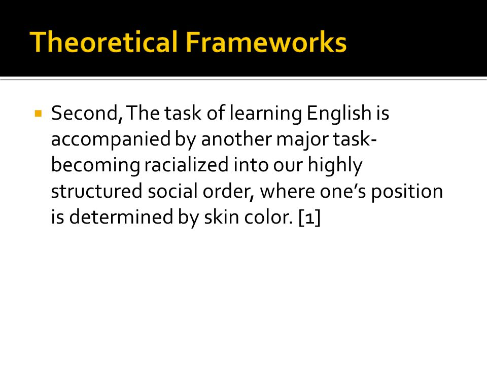  Second, The task of learning English is accompanied by another major task- becoming racialized into our highly structured social order, where one's position is determined by skin color.