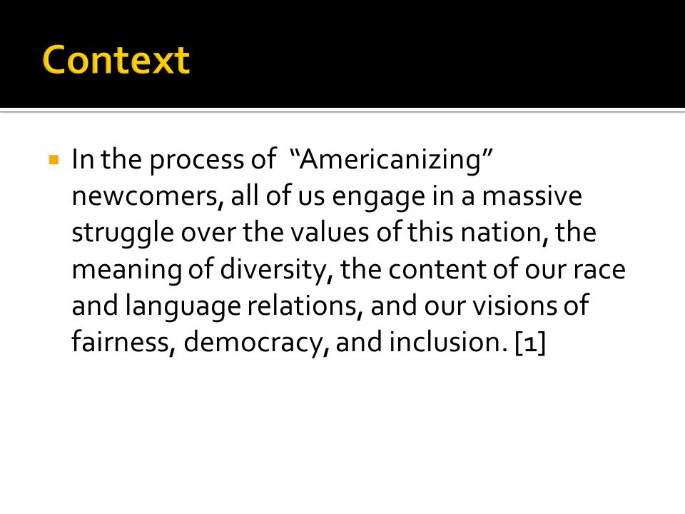  In the process of Americanizing newcomers, all of us engage in a massive struggle over the values of this nation, the meaning of diversity, the content of our race and language relations, and our visions of fairness, democracy, and inclusion.