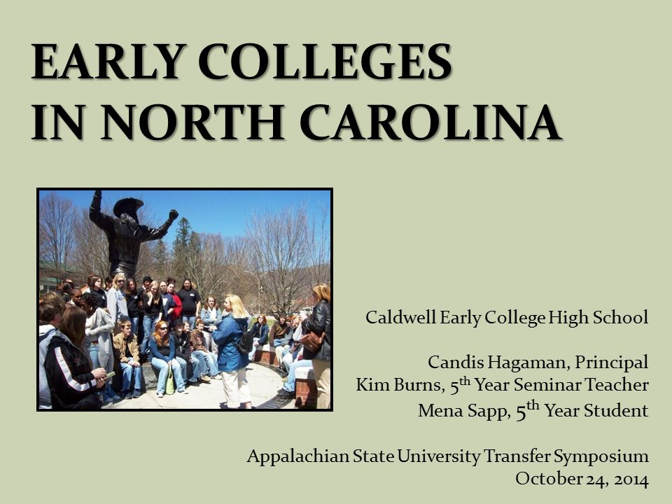 EARLY COLLEGES IN NORTH CAROLINA Caldwell Early College High School Candis Hagaman, Principal Kim Burns, 5 th Year Seminar Teacher Mena Sapp, 5 th Year Student Appalachian State University Transfer Symposium October 24, 2014