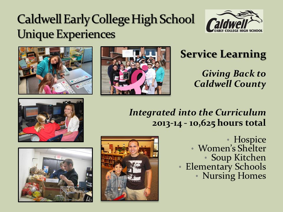 Service Learning Giving Back to Caldwell County Integrated into the Curriculum 2013-14 - 10,625 hours total Hospice Women's Shelter Soup Kitchen Elementary Schools Nursing Homes