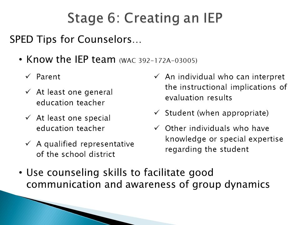 SPED Tips for Counselors… Know the IEP team (WAC 392-172A-03005) Use counseling skills to facilitate good communication and awareness of group dynamic