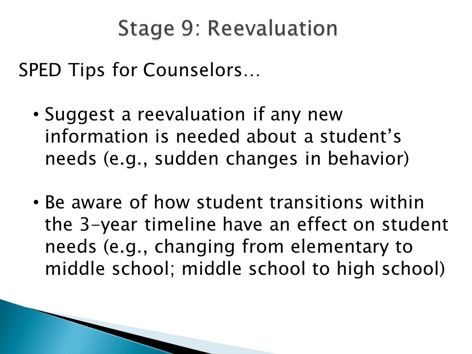 SPED Tips for Counselors… Suggest a reevaluation if any new information is needed about a student's needs (e.g., sudden changes in behavior) Be aware