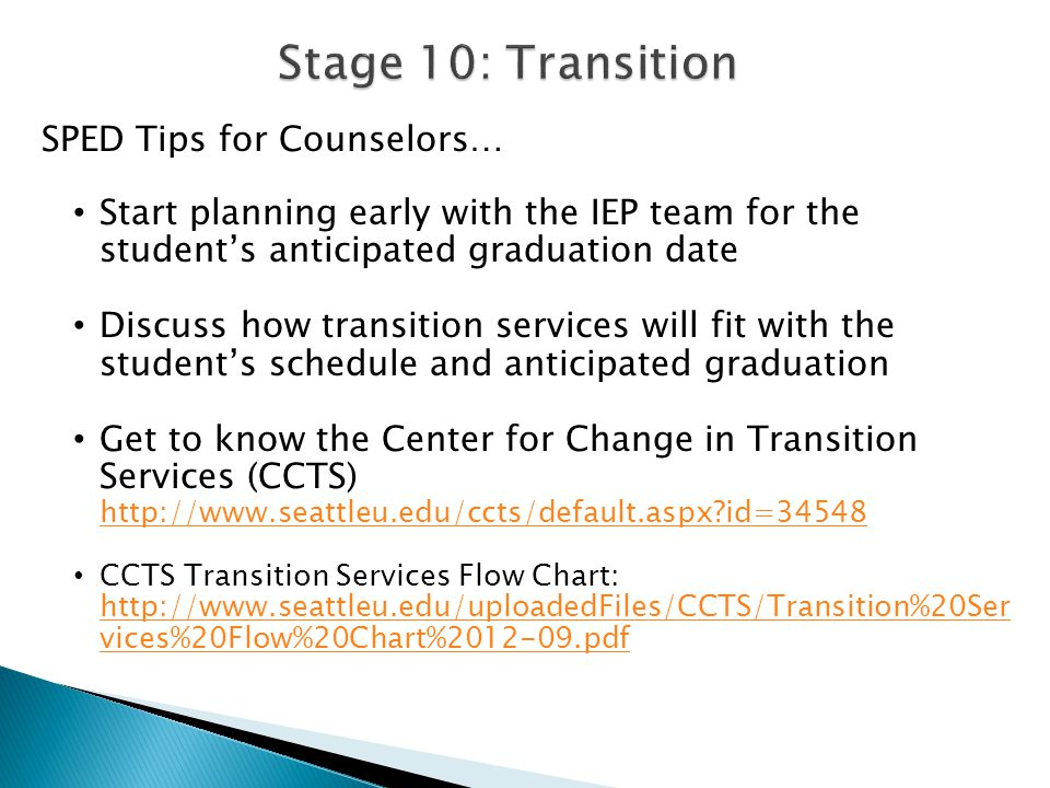 SPED Tips for Counselors… Start planning early with the IEP team for the student's anticipated graduation date Discuss how transition services will fit with the student's schedule and anticipated graduation Get to know the Center for Change in Transition Services (CCTS) http://www.seattleu.edu/ccts/default.aspx id=34548 http://www.seattleu.edu/ccts/default.aspx id=34548 CCTS Transition Services Flow Chart: http://www.seattleu.edu/uploadedFiles/CCTS/Transition%20Ser vices%20Flow%20Chart%2012-09.pdf http://www.seattleu.edu/uploadedFiles/CCTS/Transition%20Ser vices%20Flow%20Chart%2012-09.pdf