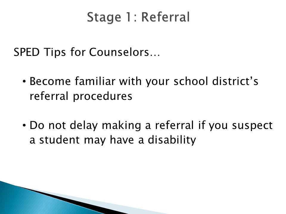 SPED Tips for Counselors… Become familiar with your school district's referral procedures Do not delay making a referral if you suspect a student may