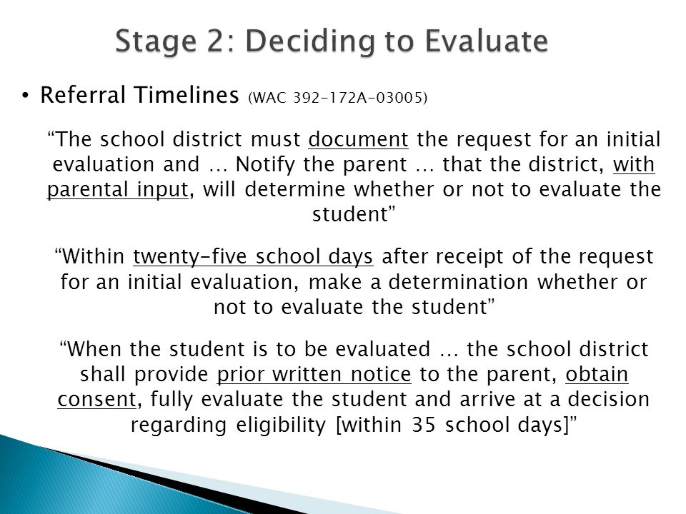 "Referral Timelines (WAC 392-172A-03005) ""The school district must document the request for an initial evaluation and … Notify the parent … that the di"