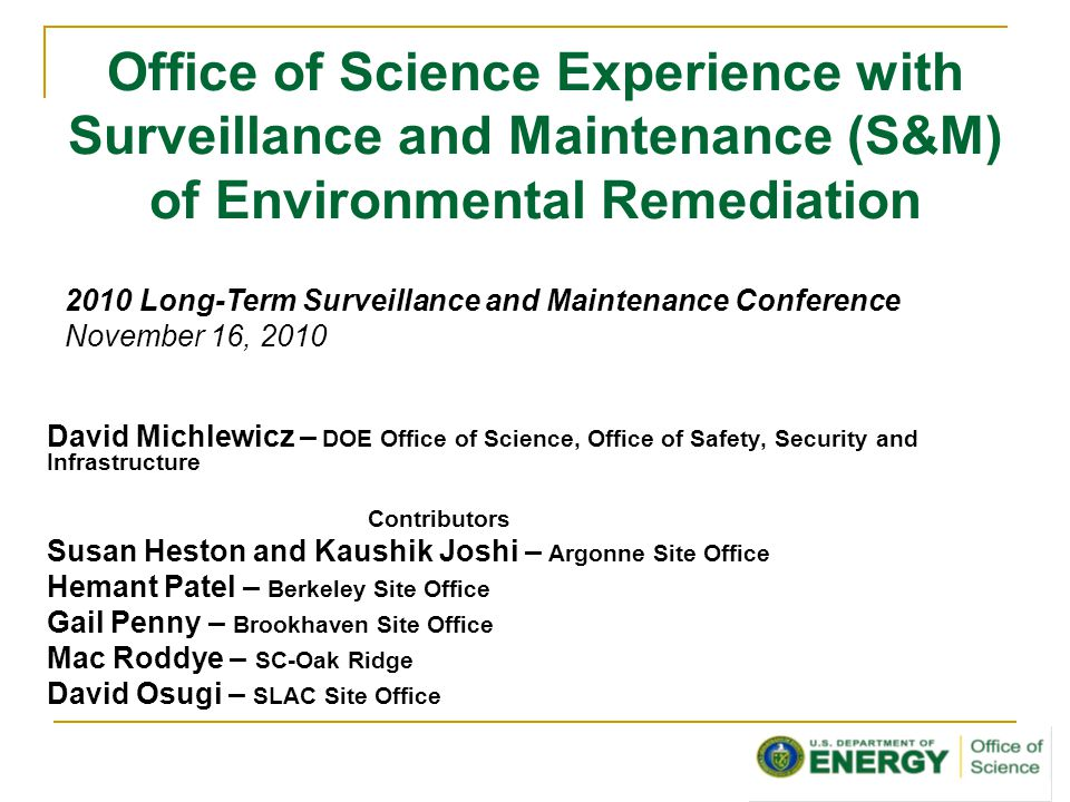 Office of Science Experience with Surveillance and Maintenance (S&M) of Environmental Remediation David Michlewicz – DOE Office of Science, Office of Safety, Security and Infrastructure Contributors Susan Heston and Kaushik Joshi – Argonne Site Office Hemant Patel – Berkeley Site Office Gail Penny – Brookhaven Site Office Mac Roddye – SC-Oak Ridge David Osugi – SLAC Site Office 2010 Long-Term Surveillance and Maintenance Conference November 16, 2010