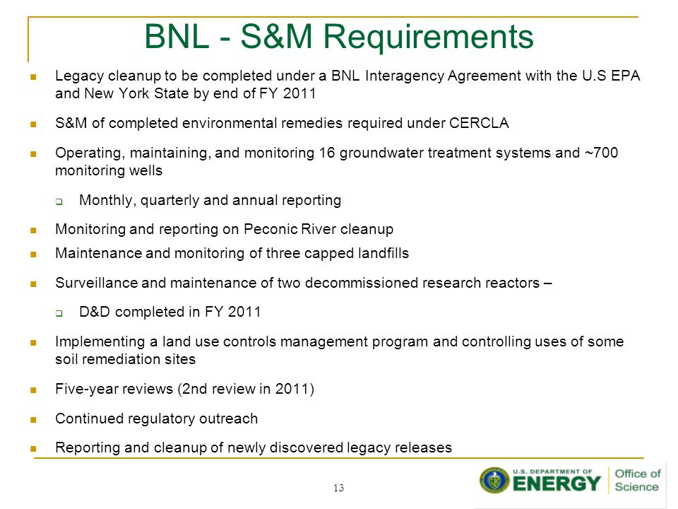 BNL - S&M Requirements Legacy cleanup to be completed under a BNL Interagency Agreement with the U.S EPA and New York State by end of FY 2011 S&M of completed environmental remedies required under CERCLA Operating, maintaining, and monitoring 16 groundwater treatment systems and ~700 monitoring wells  Monthly, quarterly and annual reporting Monitoring and reporting on Peconic River cleanup Maintenance and monitoring of three capped landfills Surveillance and maintenance of two decommissioned research reactors –  D&D completed in FY 2011 Implementing a land use controls management program and controlling uses of some soil remediation sites Five-year reviews (2nd review in 2011) Continued regulatory outreach Reporting and cleanup of newly discovered legacy releases 13