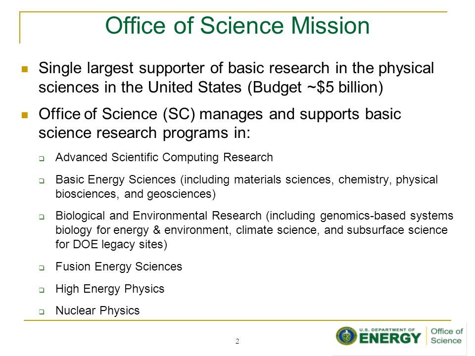 Office of Science Mission Single largest supporter of basic research in the physical sciences in the United States (Budget ~$5 billion) Office of Science (SC) manages and supports basic science research programs in:  Advanced Scientific Computing Research  Basic Energy Sciences (including materials sciences, chemistry, physical biosciences, and geosciences)  Biological and Environmental Research (including genomics-based systems biology for energy & environment, climate science, and subsurface science for DOE legacy sites)  Fusion Energy Sciences  High Energy Physics  Nuclear Physics 2