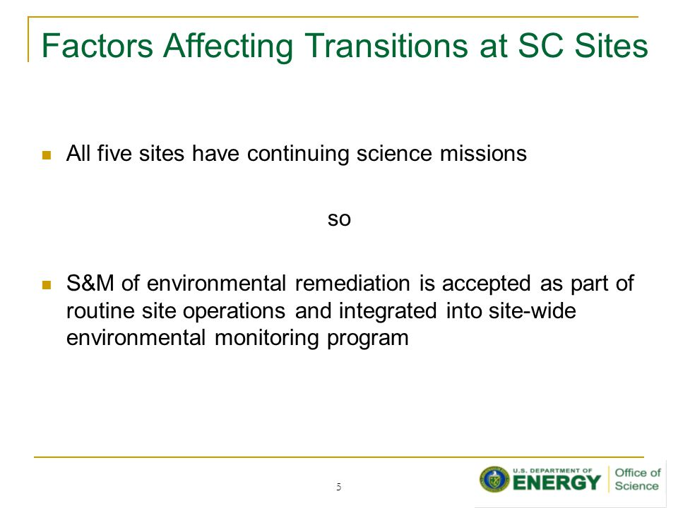Factors Affecting Transitions at SC Sites All five sites have continuing science missions so S&M of environmental remediation is accepted as part of routine site operations and integrated into site-wide environmental monitoring program 5