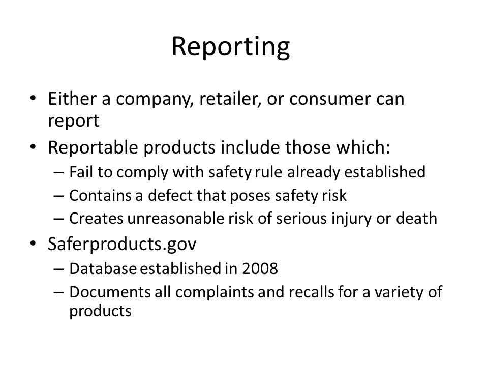 Reporting Either a company, retailer, or consumer can report Reportable products include those which: – Fail to comply with safety rule already establ