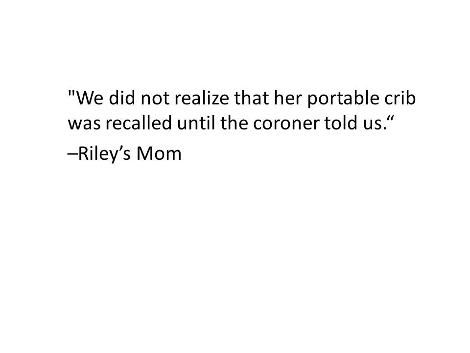 We did not realize that her portable crib was recalled until the coroner told us. –Riley's Mom