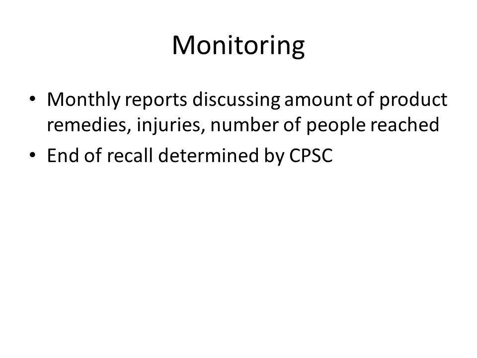Monitoring Monthly reports discussing amount of product remedies, injuries, number of people reached End of recall determined by CPSC