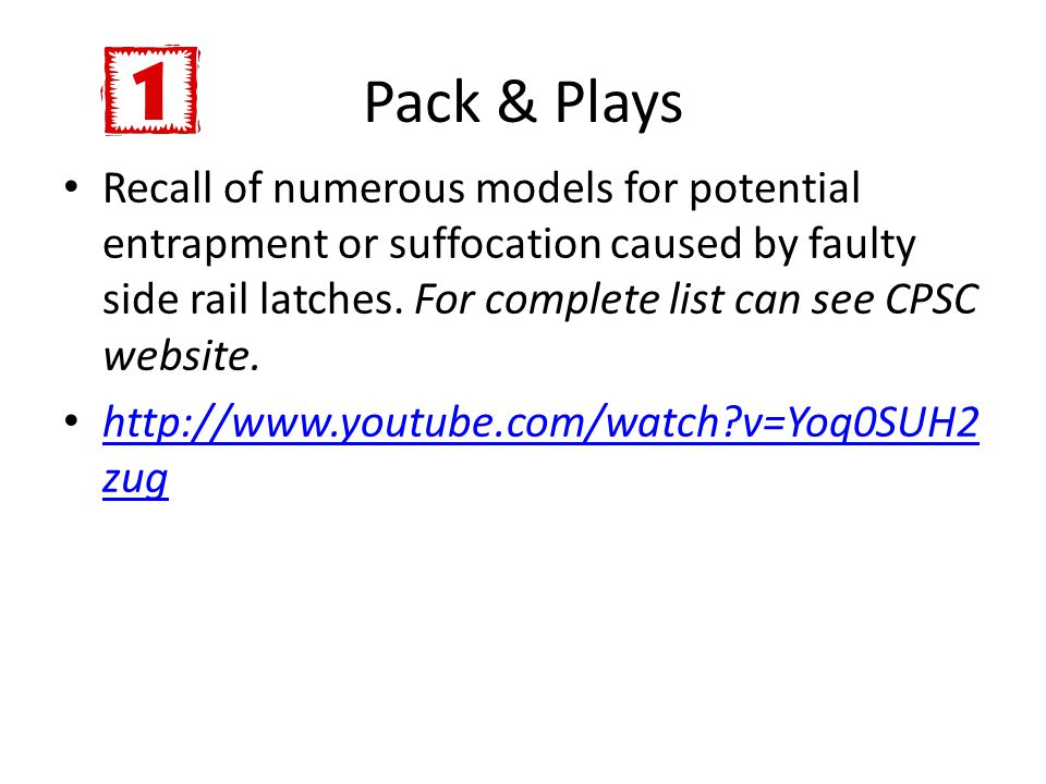 Pack & Plays Recall of numerous models for potential entrapment or suffocation caused by faulty side rail latches. For complete list can see CPSC webs